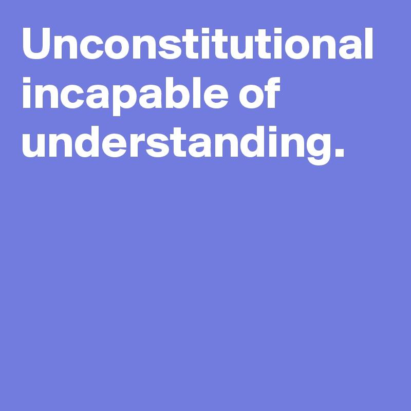 Unconstitutional incapable of understanding.