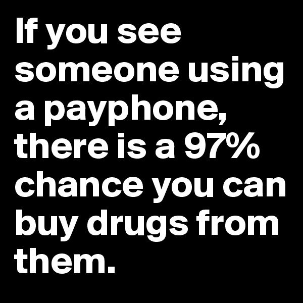 If you see someone using a payphone, there is a 97% chance you can buy drugs from them.
