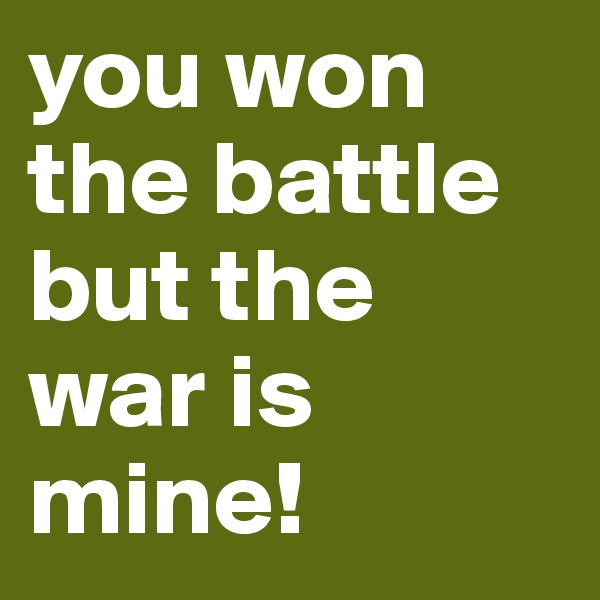 you won the battle but the war is mine!