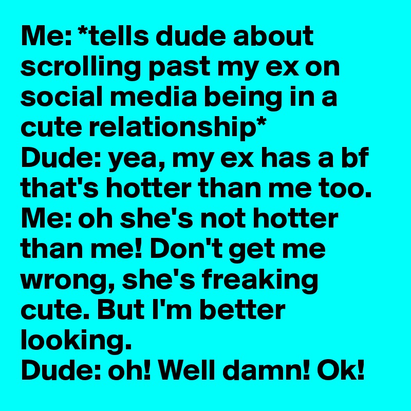 Me: *tells dude about scrolling past my ex on social media