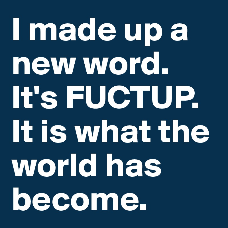 I made up a new word.  It's FUCTUP. It is what the world has become.