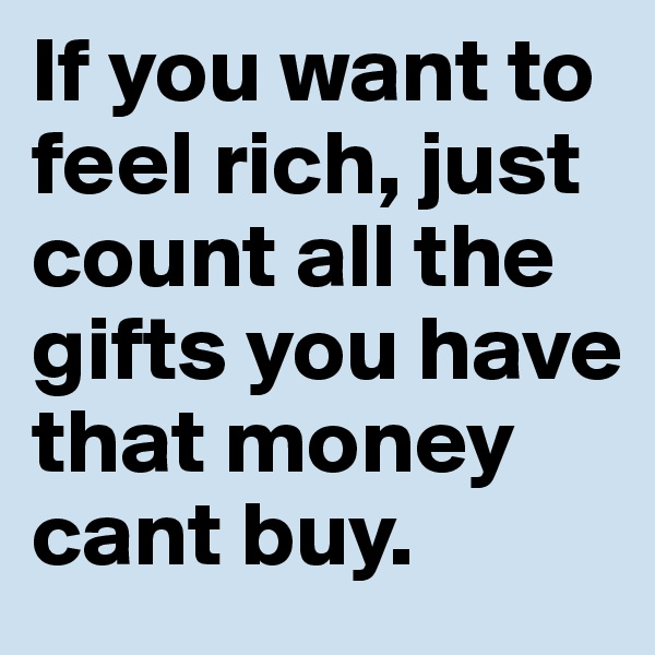 If you want to feel rich, just count all the gifts you have that money cant buy.