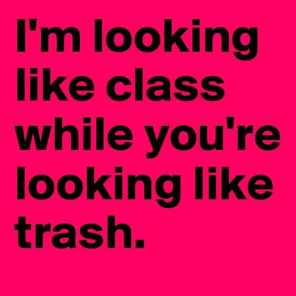 I'm looking like class while you're looking like trash.