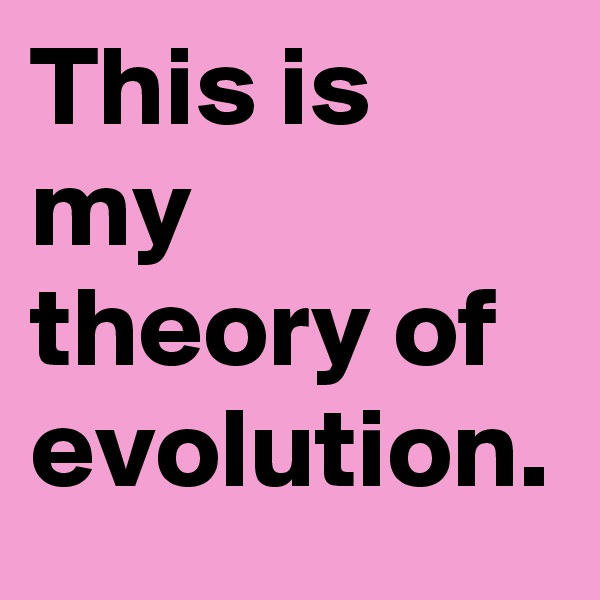 This is my theory of evolution.