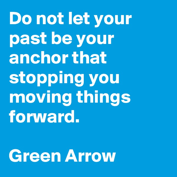 Do not let your past be your anchor that stopping you moving things forward.  Green Arrow