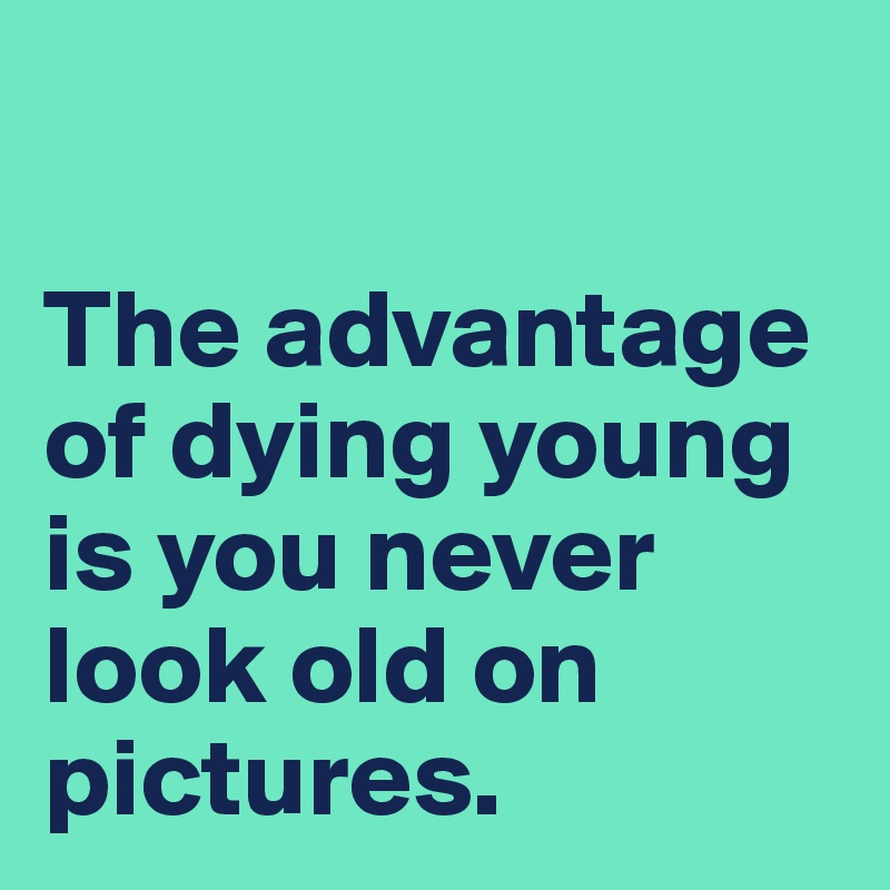 The advantage of dying young is you never look old on pictures.