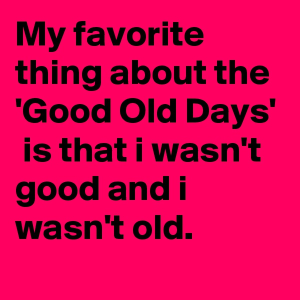 My favorite thing about the  'Good Old Days'  is that i wasn't good and i wasn't old.