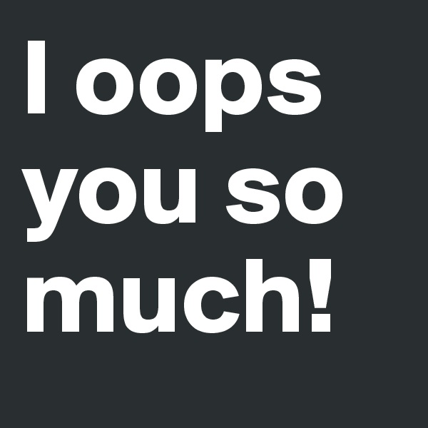 I oops you so much!