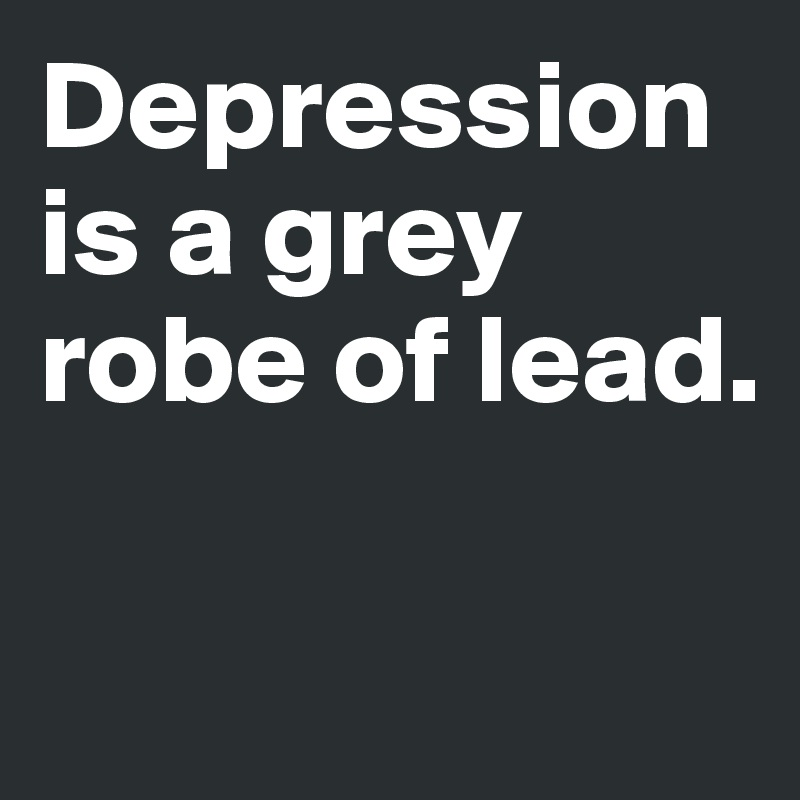 Depression is a grey robe of lead.
