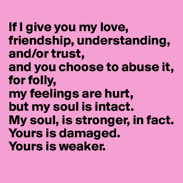 If I give you my love, friendship, understanding, and/or trust,  and you choose to abuse it, for folly,  my feelings are hurt,  but my soul is intact.  My soul, is stronger, in fact. Yours is damaged.  Yours is weaker.