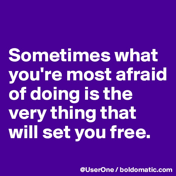 Sometimes what you're most afraid of doing is the very thing that will set you free.