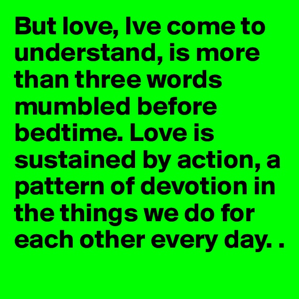 But love, Ive come to understand, is more than three words mumbled before bedtime. Love is sustained by action, a pattern of devotion in the things we do for each other every day. .