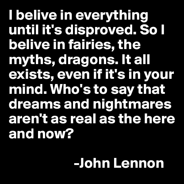 I belive in everything until it's disproved. So I belive in fairies, the myths, dragons. It all exists, even if it's in your mind. Who's to say that dreams and nightmares aren't as real as the here and now?                                          -John Lennon