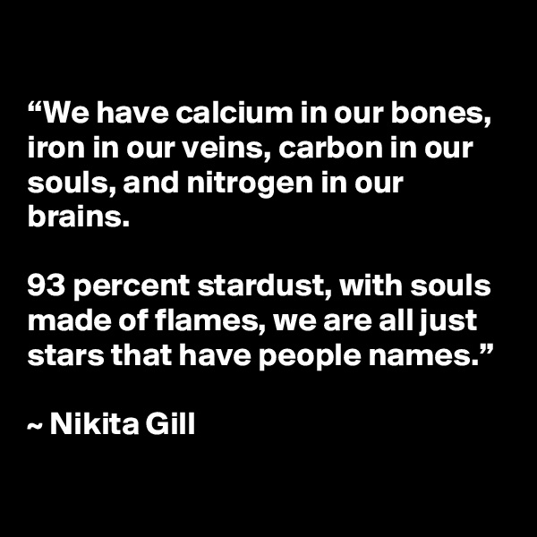 """""""We have calcium in our bones, iron in our veins, carbon in our souls, and nitrogen in our brains.   93 percent stardust, with souls made of flames, we are all just stars that have people names.""""   ~ Nikita Gill"""