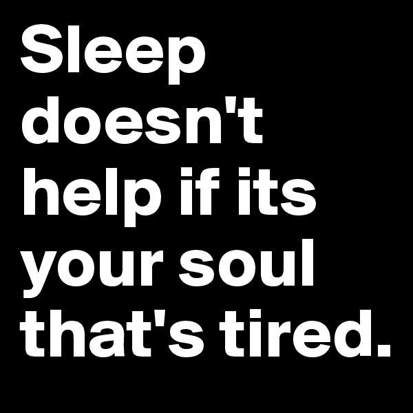 Sleep doesn't help if its your soul that's tired.