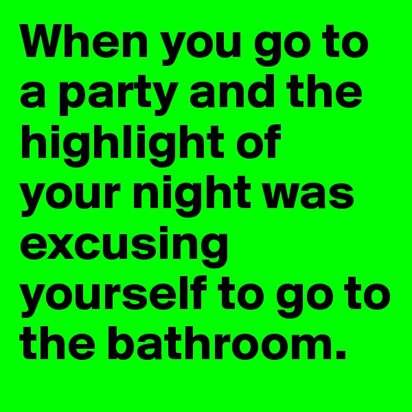 When you go to a party and the highlight of your night was excusing yourself to go to the bathroom.