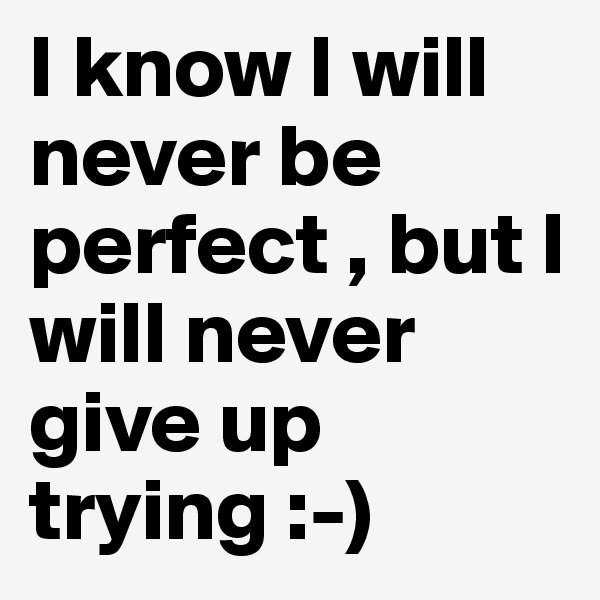 I know I will never be perfect , but I will never give up trying :-)