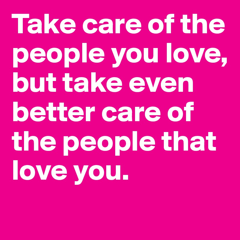 Take Care Of The People You Love But Take Even Better Care Of The