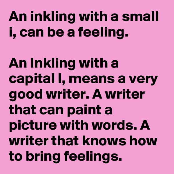 An inkling with a small i, can be a feeling.  An Inkling with a capital I, means a very good writer. A writer that can paint a picture with words. A writer that knows how to bring feelings.