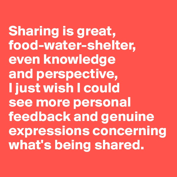 Sharing is great,  food-water-shelter,  even knowledge  and perspective,  I just wish I could  see more personal feedback and genuine expressions concerning what's being shared.