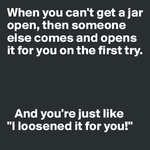"""When you can't get a jar open, then someone else comes and opens it for you on the first try.         And you're just like   """"I loosened it for you!"""""""
