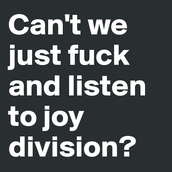 Can't we just fuck and listen to joy division?