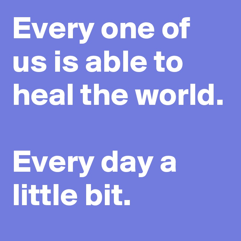 Every one of us is able to heal the world.  Every day a little bit.
