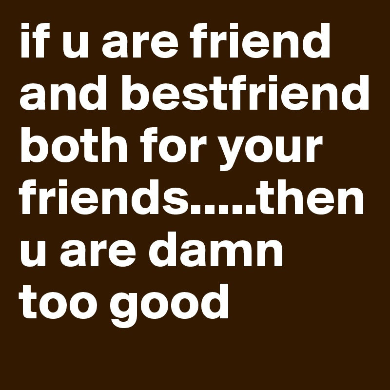 if u are friend and bestfriend both for your friends.....then u are damn too good