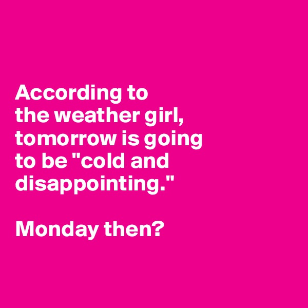 """According to  the weather girl,  tomorrow is going  to be """"cold and disappointing.""""   Monday then?"""