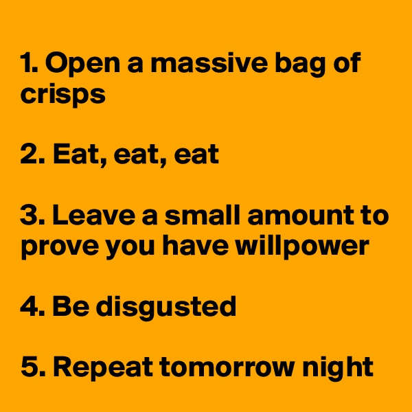 1. Open a massive bag of    crisps  2. Eat, eat, eat   3. Leave a small amount to  prove you have willpower  4. Be disgusted   5. Repeat tomorrow night