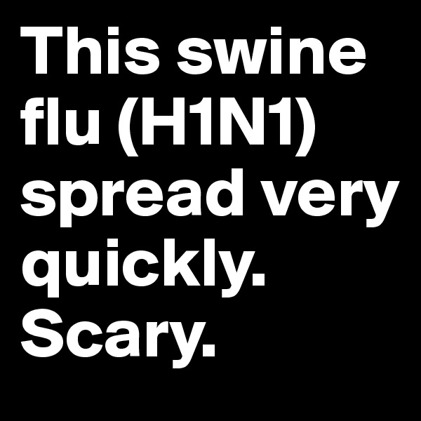This swine flu (H1N1) spread very quickly. Scary.