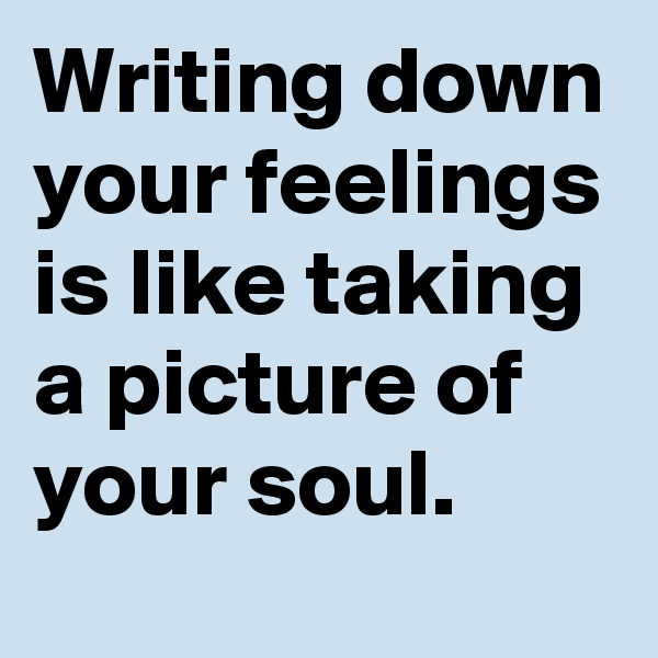 Writing down your feelings is like taking a picture of your soul.