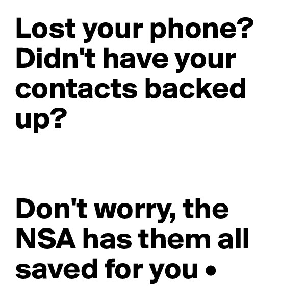 Lost your phone? Didn't have your contacts backed up?   Don't worry, the NSA has them all saved for you •