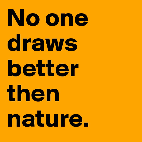 No one draws better then nature.