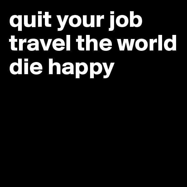 quit your job  travel the world  die happy