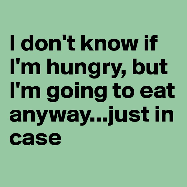 I don't know if I'm hungry, but I'm going to eat anyway...just in case