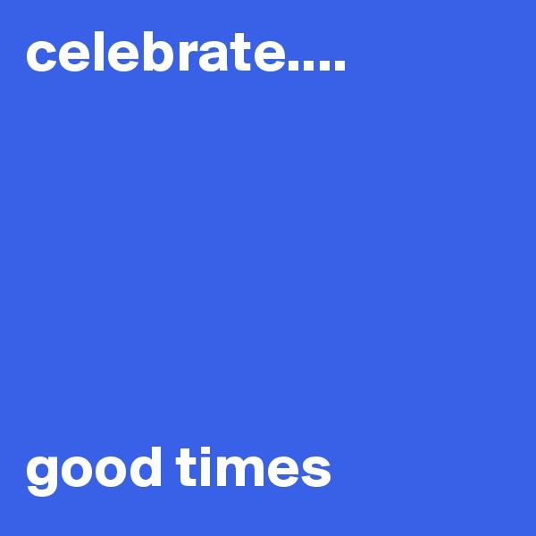 celebrate....       good times