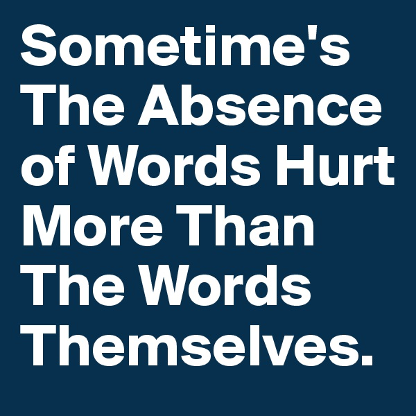 Sometime's The Absence of Words Hurt More Than The Words Themselves.