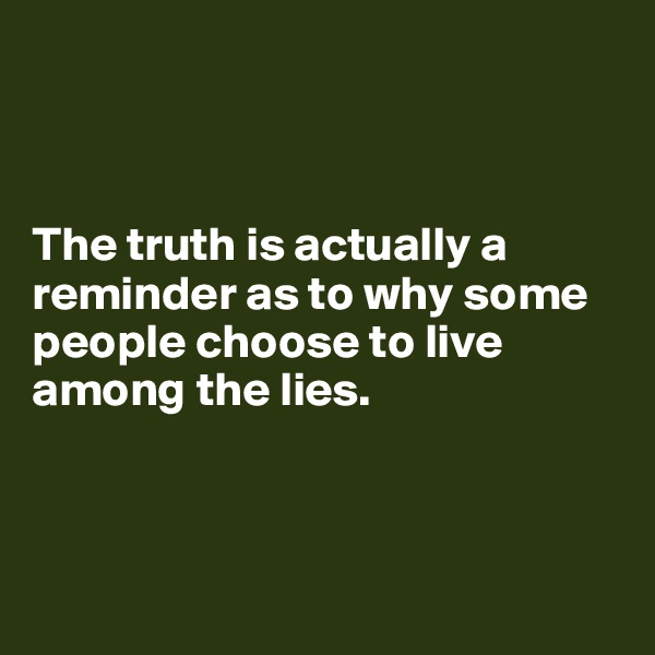 The truth is actually a reminder as to why some people choose to live among the lies.