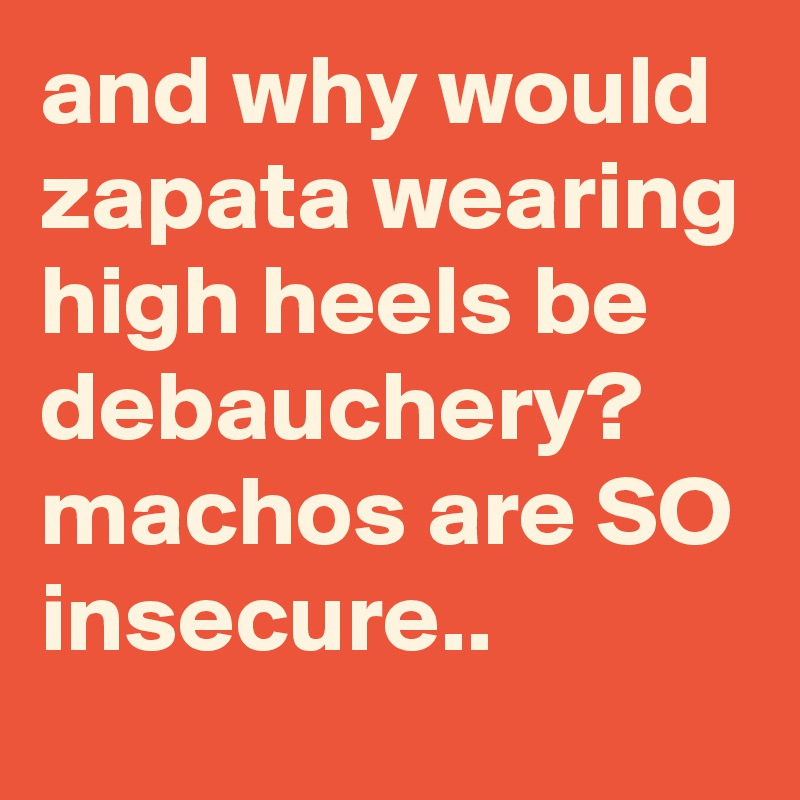 and why would zapata wearing high heels be debauchery? machos are SO insecure..