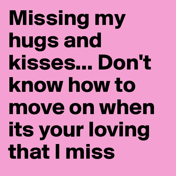 Missing my hugs and kisses... Don't know how to move on when its your loving that I miss