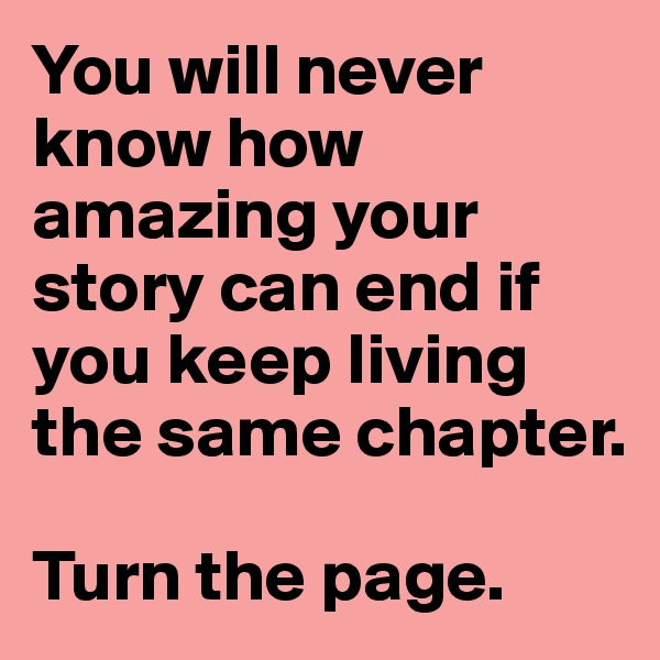 You will never know how amazing your story can end if you keep living the same chapter.  Turn the page.