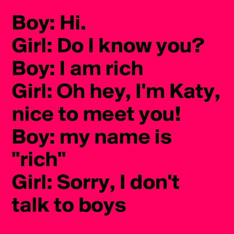 boy hi girl do i know you boy i am rich girl oh hey i m