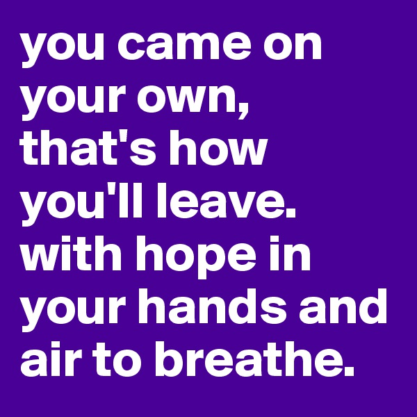 you came on your own, that's how you'll leave. with hope in your hands and air to breathe.