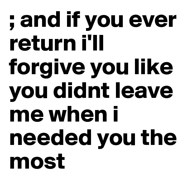 ; and if you ever return i'll forgive you like you didnt leave me when i needed you the most