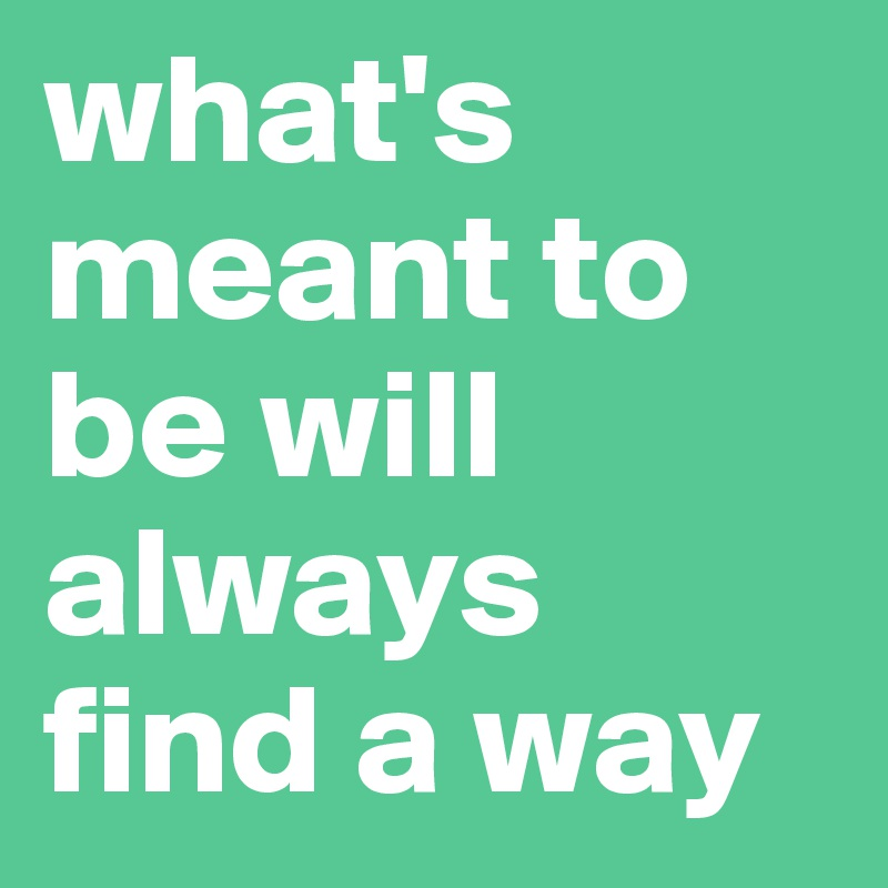 what's meant to be will always find a way
