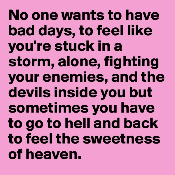 No one wants to have bad days, to feel like you're stuck in a storm, alone, fighting your enemies, and the devils inside you but sometimes you have to go to hell and back to feel the sweetness of heaven.