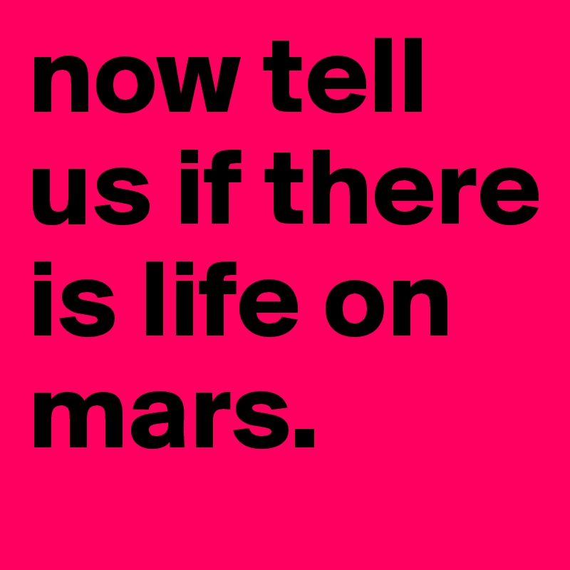 now tell us if there is life on mars.
