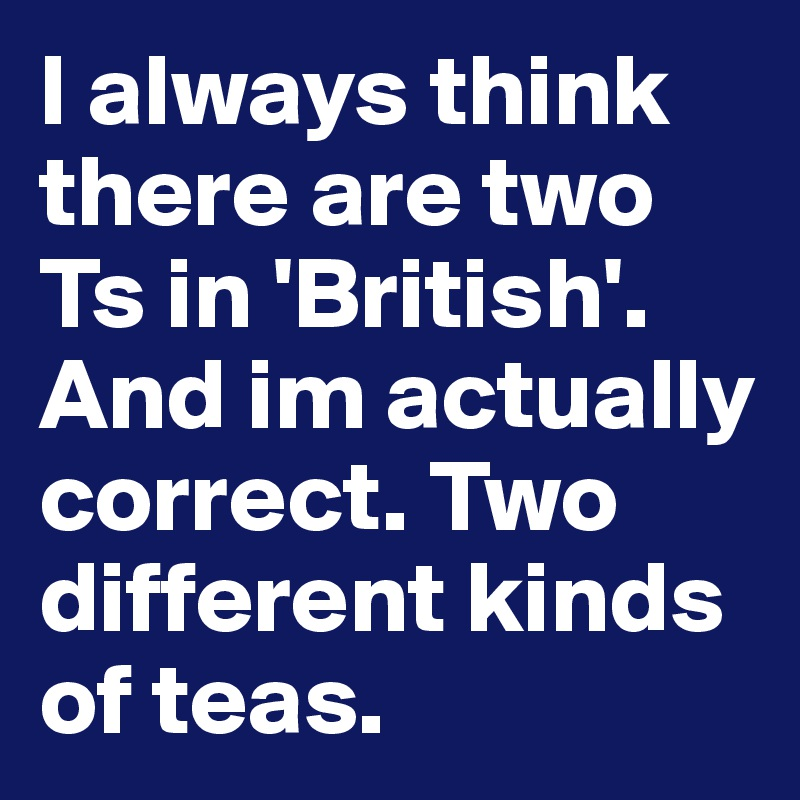 I always think there are two Ts in 'British'. And im actually correct. Two different kinds of teas.