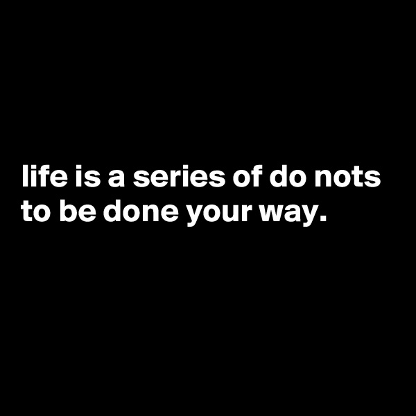 life is a series of do nots to be done your way.